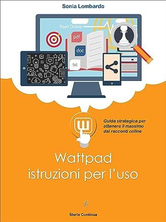 Wattpad, istruzioni per luso: guida strategica per ottenere il massimo dai racconti online (Guide alla Letteratura 2.0 Vol. 4)