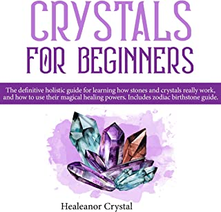 Crystal for Beginners: The Definitive Holistic Guide for Learning How Stones and Crystals Really Work, and How to Use Their Magical Healing Powers. Includes Zodiac Birthstone Guide.