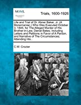 Life and Trial of Dr. Abner Baker, Jr. (A Monomaniac,) Who Was Executed October 3, 1845, for The Alleged Murder of His Brother-in-Law, Daniel Bates; ... of The Circumstances; Attending His...