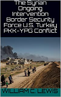 The Syrian Ongoing Intervention Border Security Force U.S. Turkey PKK-YPG Conflict