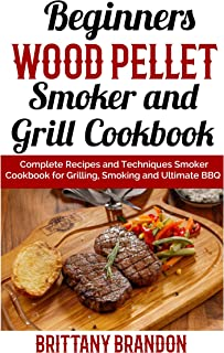 Beginners Wood Pellet Smoker and Grill Cookbook: Complete Recipes and Techniques Smoker Cookbook for Grilling, Smoking and Ultimate BBQ (2019)