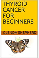 THYROID CANCER FOR BEGINNERS (Living With Thyroid Cancer Book 1) Kindle Edition