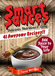 Smart Sauces: 41 Nutritious, Delicious & Easy Sauce Recipes (Sauce Recipes, Sauces Cookbook, Sauces and Dips, Sauce Making, Homemade Sauce)