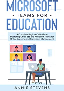 Microsoft Teams for Education: A Complete Beginner's Guide to Mastering Office 365 and Microsoft Teams for Online Learning...