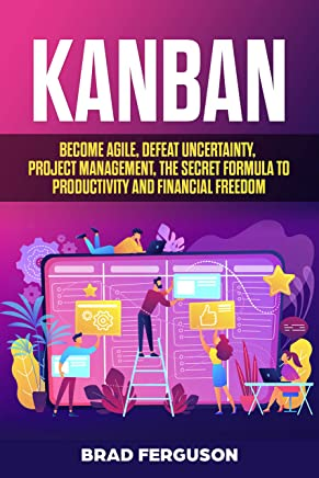Kanban: Become Agile, Defeat Uncertainty, Project Management, The Secret Formula to Productivity and Financial Freedom