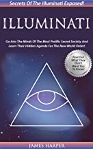 Illuminati: Secrets Of The Illuminati Exposed! Go Into The Minds Of The Most Prolific Secret Society And Learn Their Hidden Agenda For The New World Order! ... Rich, New World Order, Secret Societies)