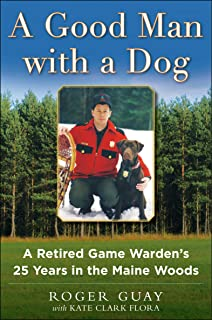 A Good Man with a Dog: A Retired Game Warden's 25 Years in the Maine Woods