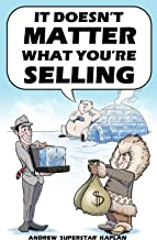 It Doesn't Matter What You're Selling: Six Bulletproof Moves For Getting More Clients, Massive Income, and a  Customer Base That Believes In You