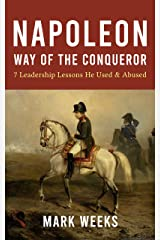 Napoleon - Way of the Conqueror: 7 Leadership Lessons He Used & Abused Kindle Edition