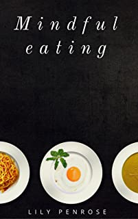 Mindful Eating: The mindfulness diet, losing weight, food for meditation, put an end to overeating, health benefits and how to start