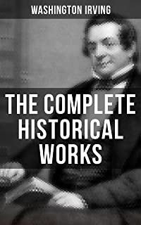 The Complete Historical Works of Washington Irving: Life of George Washington, The Adventures of Captain Bonneville, Astoria, Chronicle of the Conquest of Granada, Life of Oliver Goldsmith