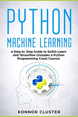 Python Machine Learning: A Step-by-Step Guide to Scikit-Learn and TensorFlow (Includes a Python Programming Crash Course)