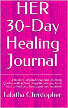 HER 30-Day Healing Journal: A Book of Inspirational and Uplifting Quotes with Action Steps to take you from hurt to heal a...