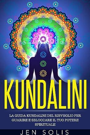 Kundalini: La Guida Kundalini del Risveglio per Guarire e Sbloccare il Tuo Potere Spirituale