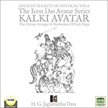 Ancient Secret's of Mystical Yoga - The Icon Das Avatar Series: Kalki Avatar - The Divine Avenger & Redeemer of Kali Yuga