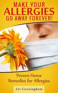 Allergies: Make Your Allergies Go Away Forever!: Proven Home Remedies for Allergies
