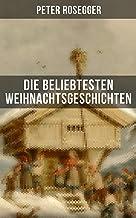 Die beliebtesten Weihnachtsgeschichten von Peter Rosegger: Erste Weihnachten in der Waldheimat, Die heilige Weihnachtszei...