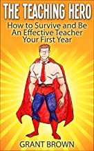 The Teaching Hero: How to Survive and Be an Effective Teacher Your First Year (classroom, teaching, effective teaching, first year teachers, great teaching)