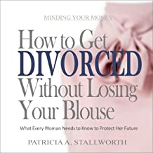 How to Get Divorced Without Losing Your Blouse: What Every Woman Needs to Know to Protect Her Future (Minding Your Money)