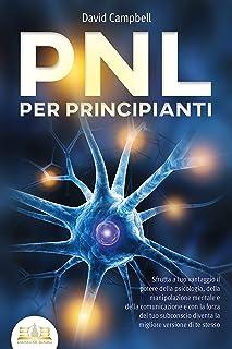 PNL PER PRINCIPIANTI: Sfrutta a tuo vantaggio il potere della psicologia, della manipolazione mentale e della comunicazion...