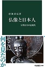 表紙: 仏像と日本人 宗教と美の近現代 (中公新書) | 碧海寿広