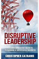 Disruptive Leadership: 8 Counterintuitive Secrets for Running a Successful Business Kindle Edition