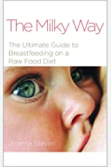 The Milky Way - The Ultimate Guide to Breastfeeding on the Raw Food Diet Kindle Edition