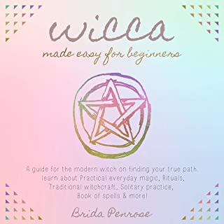Wicca Made Easy for Beginners: A Guide for the Modern Witch on Finding Your True Path.: Learn About Practical Everyday Magic, Rituals, Traditional Witchcraft, Solitary Practice, Book of Spells, and More!