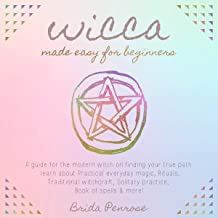 Wicca Made Easy for Beginners: A Guide for the Modern Witch on Finding Your True Path.: Learn About Practical Everyday Mag...