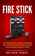 Fire Stick: The Ultimate User Guide to Discover the True Potential Of Your Fire Stick with Amazing Tips and Tricks! (Fire Stick, Fire TV, Amazon, Streaming ... User Guide, How To Use Fire Stick Book 1)