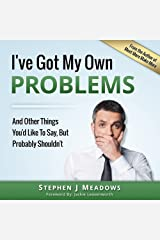 I've Got My Own Problems: And Other Things You'd Like to Say, But Probably Shouldn't Kindle Edition