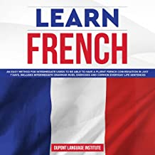 Learn French: An Easy Method for Intermediate Users to Be Able to Have a Fluent French Conversation in Just 7 Days. Includes Intermediate Grammar Rules, Exercises and Common Everyday Life Sentences