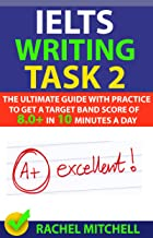 IELTS Writing Task 2: The Ultimate Guide with Practice to Get a Target Band Score of 8.0+ In 10 Minutes a Day