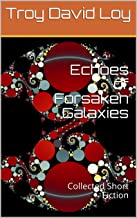 Echoes of Forsaken Galaxies: Collected Short Fiction