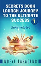 Secrets Book Launch Journey to the Ultimate Success: Links included (Secrets of Success Book 1)