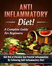 Anti Inflammatory Diet! A Complete Guide for Beginners: Get Rid of Chronic And Painful Inflammation By Following Anti Infl...