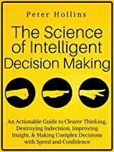 The Science of Intelligent Decision Making: An Actionable Guide to Clearer Thinking, Destroying Indecision, Improving Insi...