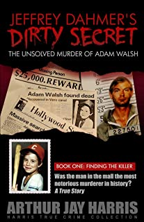 The Unsolved Murder of Adam Walsh: Book One: Finding the Killer. Did Jeffrey Dahmer kidnap Adam Walsh?