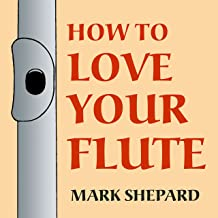 How to Love Your Flute: A Guide to Flutes and Flute Playing, or How to Play the Flute, Choose One, and Care for It, Plus F...