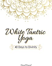 White Tantric Yoga: 40 Days to Divinity: One Man's Journey to Self Through the Ancient Art of Kundalini Yoga