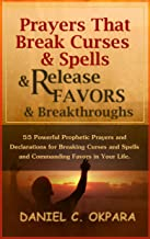 Prayers That Break Curses and Spells, and Release  Favors and Breakthroughs: Powerful Prophetic Prayers And Declarations for Breaking Curses and Spells ... in Your Life. (Deliverance Series Book 5)