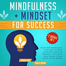 Mindfulness + Mindset for Success: 2 Books in 1: The #1 Mind Hacking Guide to Declutter Your Mind, Practice Minimalism and Meditation: Learn How to Attract Money, Personal Growth, and Life Mastery