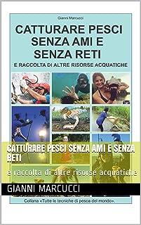 Catturare pesci senza ami e senza reti: e raccolta di altre risorse acquatiche (Tutte le tecniche di pesca del mondo Vol. 1) (Italian Edition)