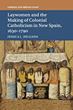 Laywomen and the Making of Colonial Catholicism in New Spain, 1630-1790 (Cambridge Latin American Studies)