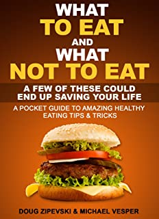 What To Eat And What Not to Eat: A Few of These Could End Up Saving Your Life...A Pocket Guide To Healthy Eating Tips And Tricks