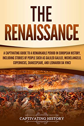 The Renaissance: A Captivating Guide to a Remarkable Period in European History, Including Stories of People Such as Galileo Galilei, Michelangelo, Copernicus, Shakespeare, and Leonardo da Vinci
