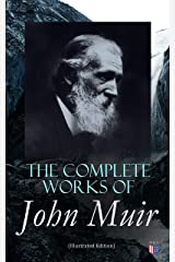 The Complete Works of John Muir (Illustrated Edition): Travel Memoirs, Wilderness Essays, Environmental Studies & Letters Kindle Edition