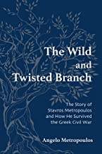 The Wild and Twisted Branch: The Story of Stavros Metropoulos and How He Survived the Greek Civil War