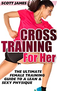 Workouts For Women: Cross Training for Her: The Ultimate Female Training Guide for a Lean &
