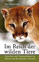 Im Reich der wilden Tiere: Forscher und Artenschützer im Einsatz für die bedrohte Tierwelt (German Edition)